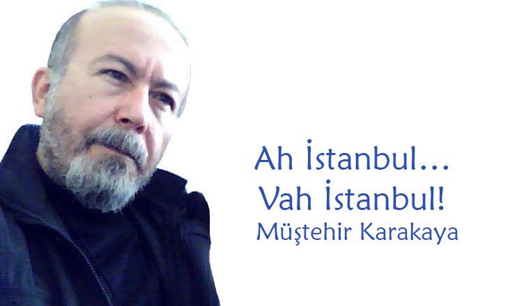 Ah İstanbul… Vah İstanbul! / Müştehir Karakaya