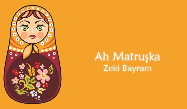 Ah Matruşka / Zeki Bayram