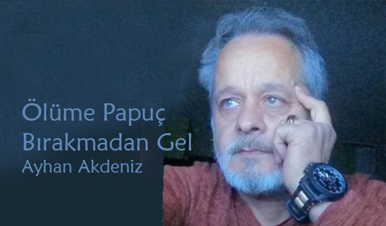 Ölüme Papuç Bırakmadan Gel / Ayhan Akdeniz